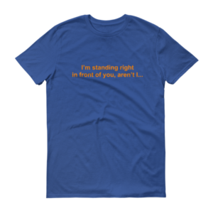 t-shirt: I'm standing right in front of you, aren't I... ROYAL BLUE